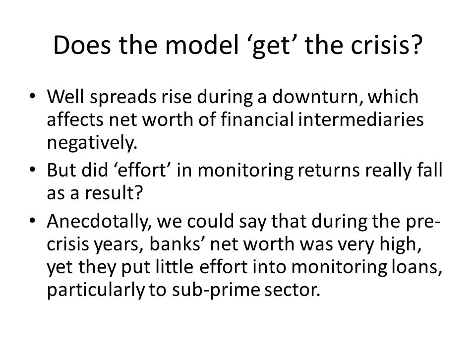 Does the model get the crisis? Well spreads rise during a downturn, which affects net worth of financial intermediaries negatively. But did effort in