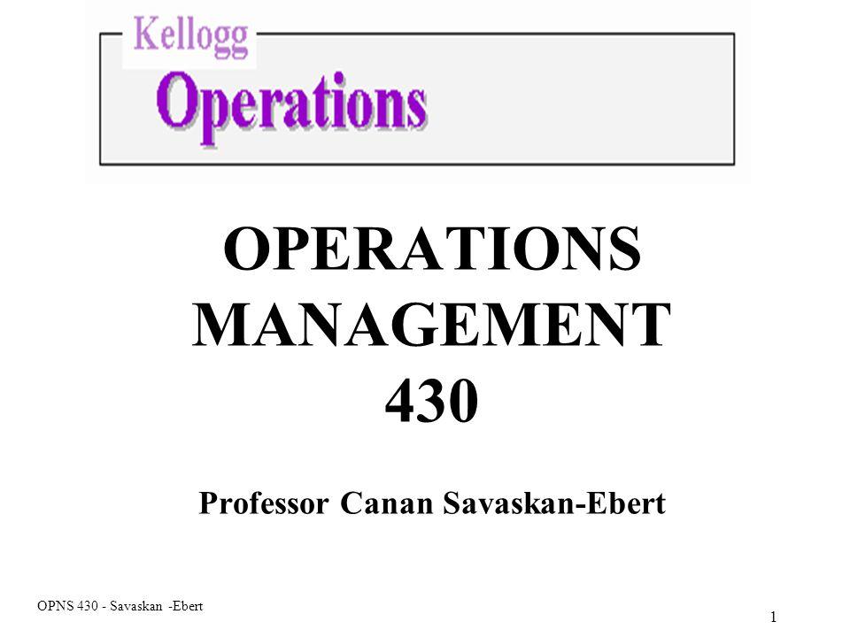 OPNS 430 - Savaskan -Ebert OPERATIONS MANAGEMENT 430 Professor Canan Savaskan-Ebert 1