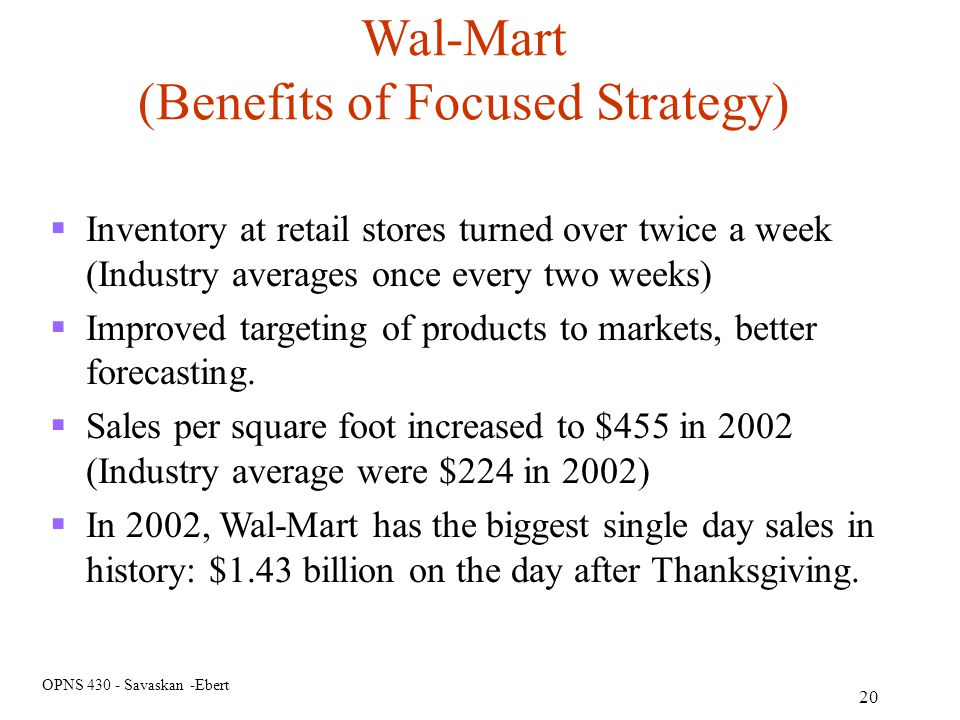 OPNS 430 - Savaskan -Ebert 20 Wal-Mart (Benefits of Focused Strategy) Inventory at retail stores turned over twice a week (Industry averages once ever