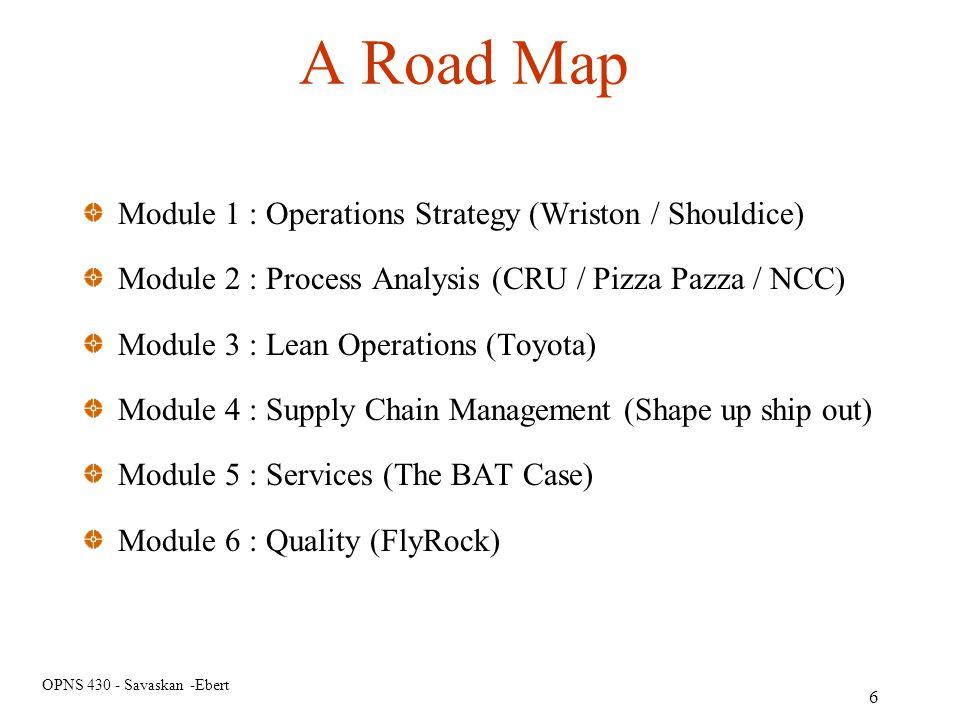 OPNS 430 - Savaskan -Ebert A Road Map Module 1 : Operations Strategy (Wriston / Shouldice) Module 2 : Process Analysis (CRU / Pizza Pazza / NCC) Modul
