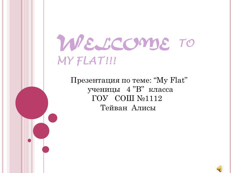 W ELCOME T O MY FLAT!!! Презентация по теме: My Flat ученицы 4 В класса ГОУ СОШ 1112 Тейван Алисы