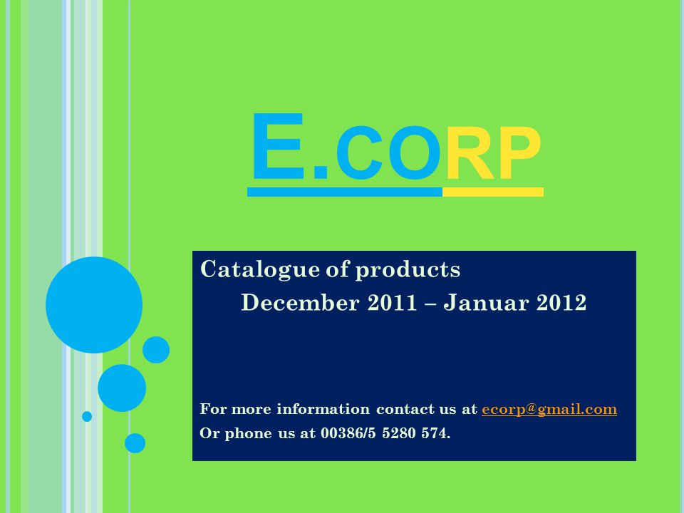 E. CORP Catalogue of products December 2011 – Januar 2012 For more information contact us at ecorp@gmail.comecorp@gmail.com Or phone us at 00386/5 528