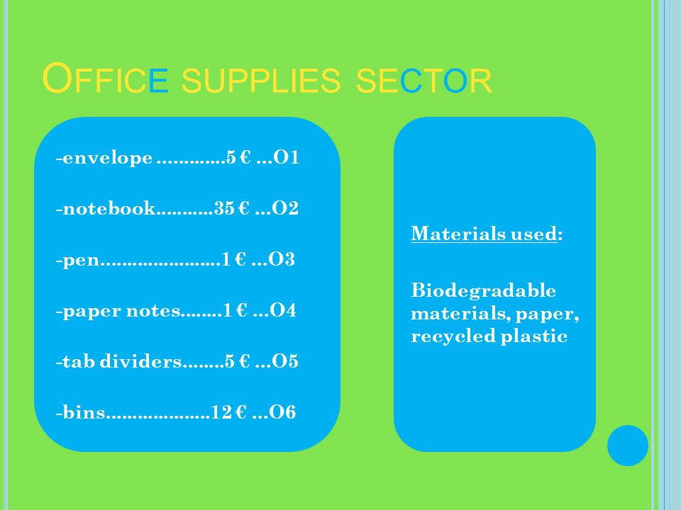 O FFICE SUPPLIES SECTOR -envelope.............5...O1 -notebook...........35...O2 -pen.......................1...O3 -paper notes........1...O4 -tab dividers........5...O5 -bins....................12...O6 Materials used: Biodegradable materials, paper, recycled plastic