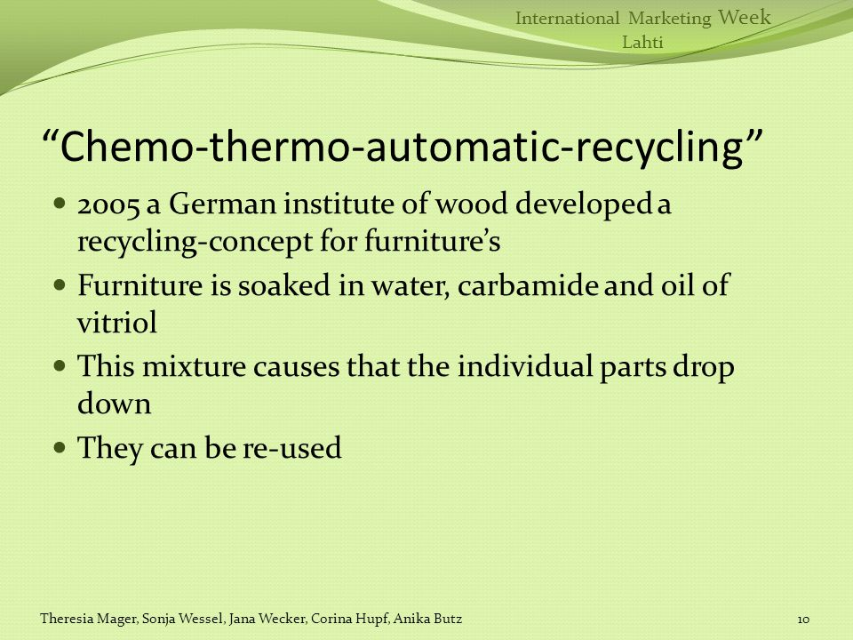 International Marketing Week Lahti Chemo-thermo-automatic-recycling 2005 a German institute of wood developed a recycling-concept for furnitures Furniture is soaked in water, carbamide and oil of vitriol This mixture causes that the individual parts drop down They can be re-used Theresia Mager, Sonja Wessel, Jana Wecker, Corina Hupf, Anika Butz10