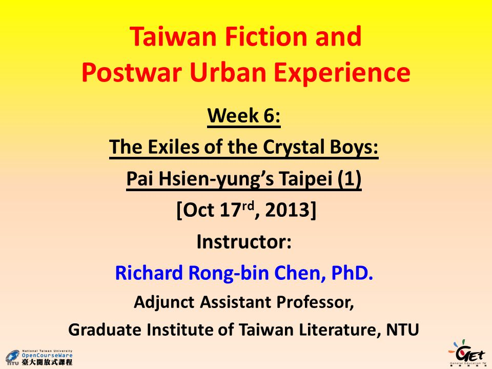 Week 6: The Exiles of the Crystal Boys: Pai Hsien-yungs Taipei (1) [Oct 17 rd, 2013] Instructor: Richard Rong-bin Chen, PhD.