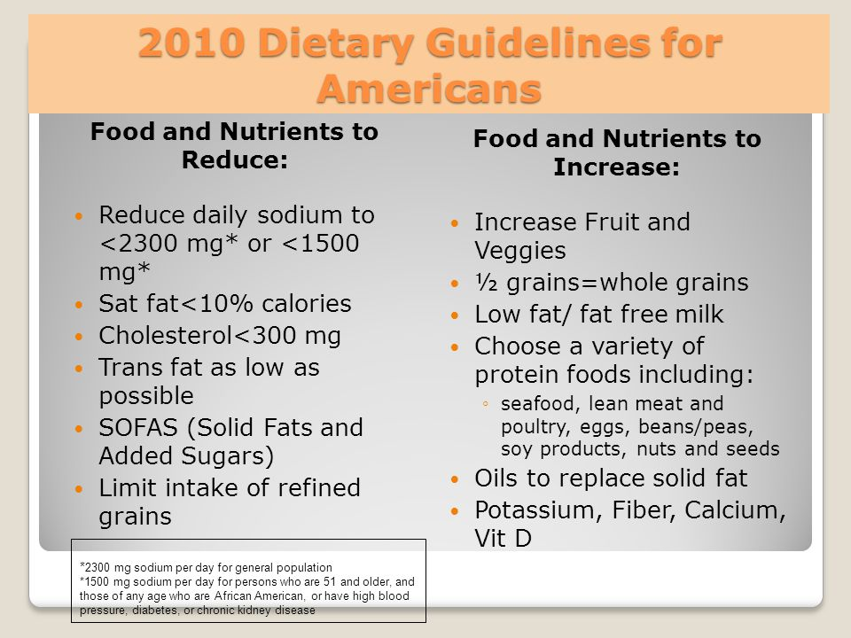 2010 Dietary Guidelines for Americans Food and Nutrients to Reduce: Reduce daily sodium to <2300 mg* or <1500 mg* Sat fat<10% calories Cholesterol<300