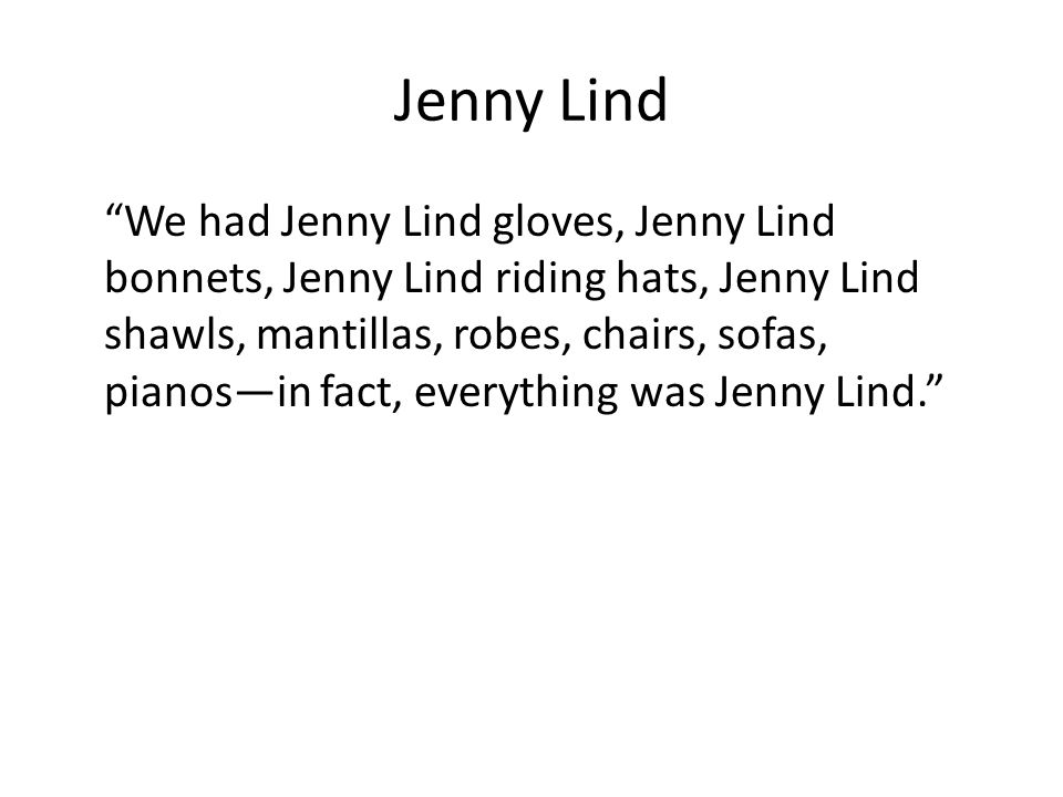 Jenny Lind We had Jenny Lind gloves, Jenny Lind bonnets, Jenny Lind riding hats, Jenny Lind shawls, mantillas, robes, chairs, sofas, pianosin fact, everything was Jenny Lind.