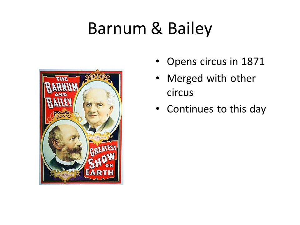 Barnum & Bailey Opens circus in 1871 Merged with other circus Continues to this day