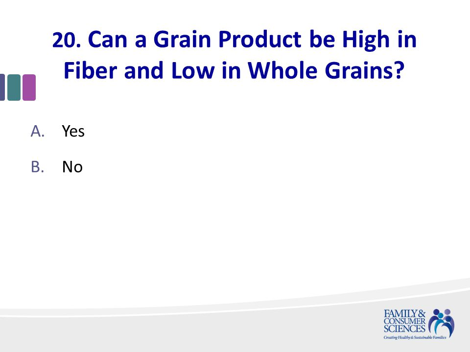 20. Can a Grain Product be High in Fiber and Low in Whole Grains A.Yes B.No