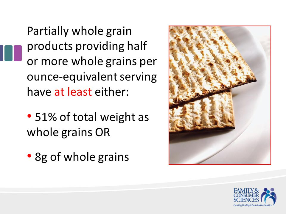 Partially whole grain products providing half or more whole grains per ounce-equivalent serving have at least either: 51% of total weight as whole grains OR 8g of whole grains