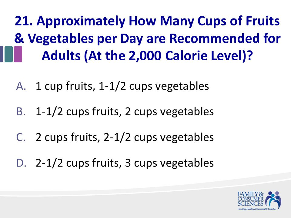 21. Approximately How Many Cups of Fruits & Vegetables per Day are Recommended for Adults (At the 2,000 Calorie Level)? A.1 cup fruits, 1-1/2 cups veg