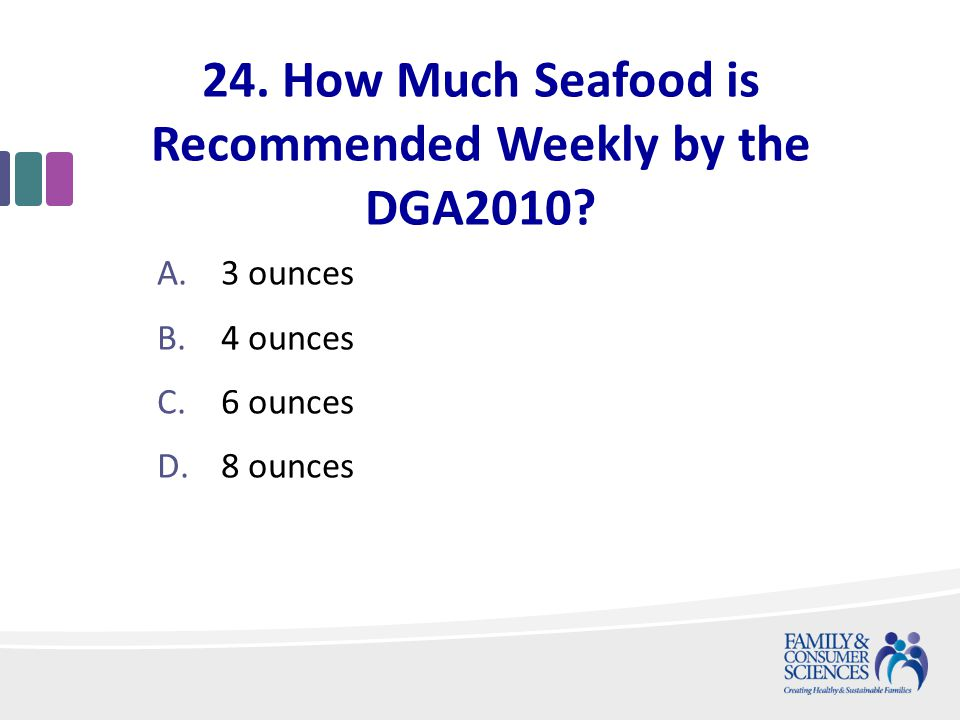 24. How Much Seafood is Recommended Weekly by the DGA2010.