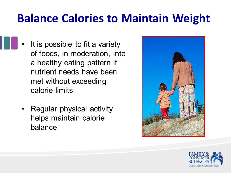 Balance Calories to Maintain Weight It is possible to fit a variety of foods, in moderation, into a healthy eating pattern if nutrient needs have been met without exceeding calorie limits Regular physical activity helps maintain calorie balance