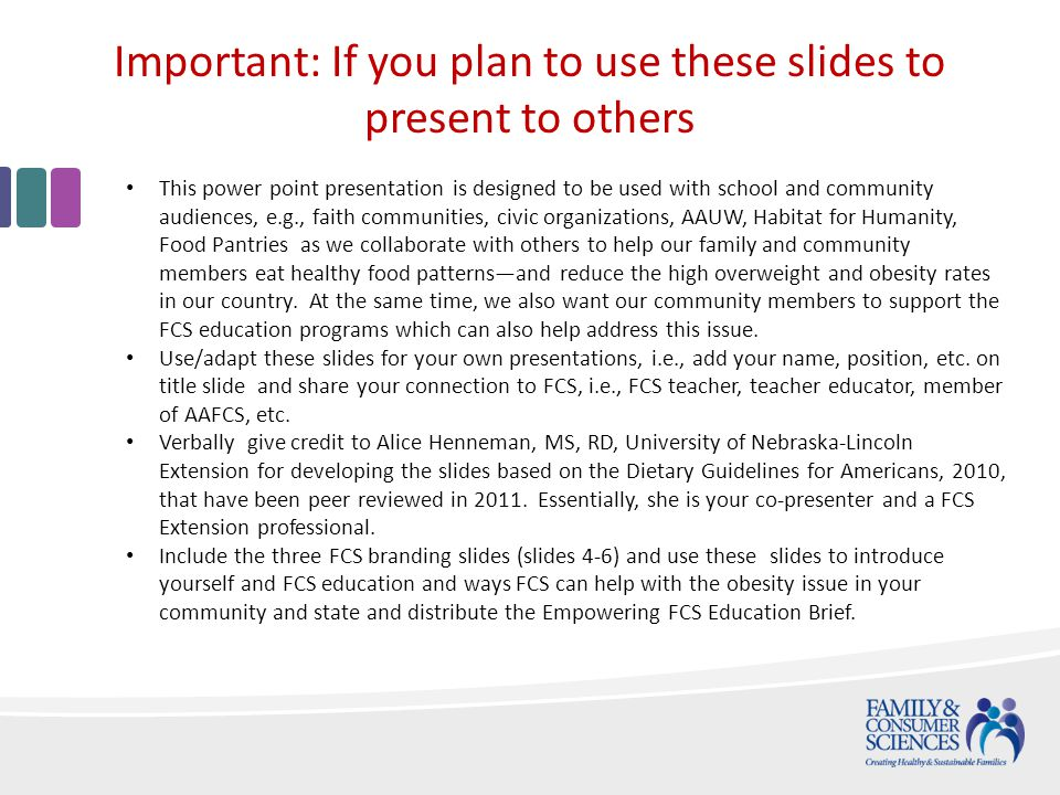 Important: If you plan to use these slides to present to others This power point presentation is designed to be used with school and community audiences, e.g., faith communities, civic organizations, AAUW, Habitat for Humanity, Food Pantries as we collaborate with others to help our family and community members eat healthy food patternsand reduce the high overweight and obesity rates in our country.