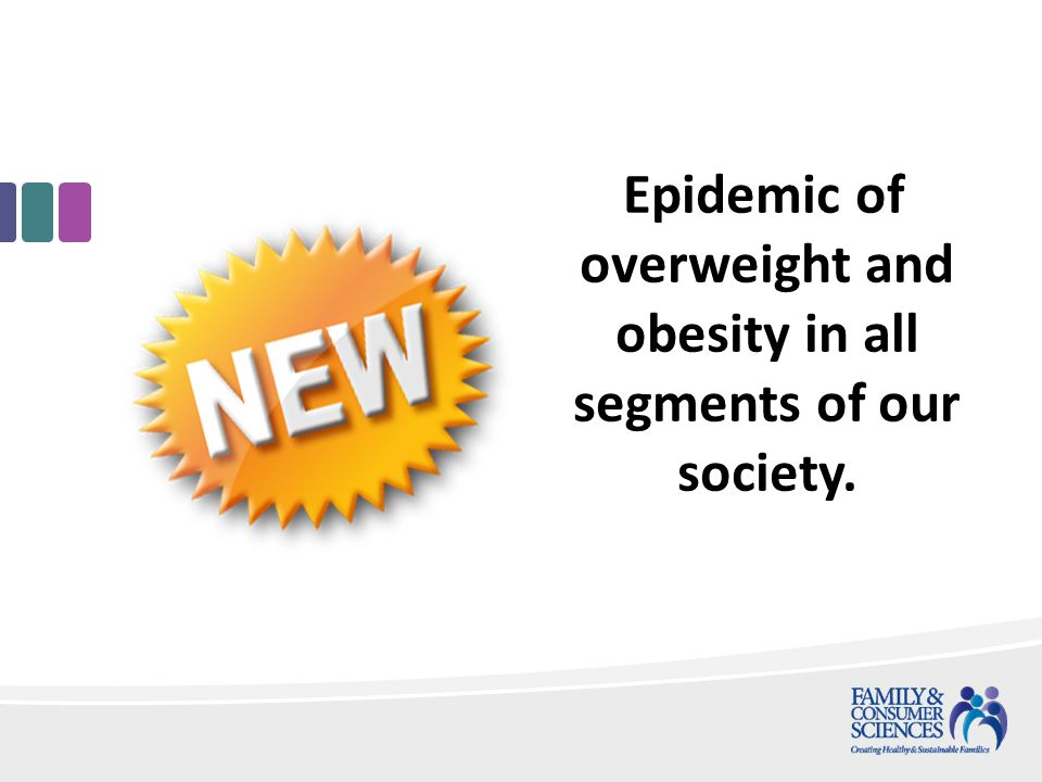 Epidemic of overweight and obesity in all segments of our society.
