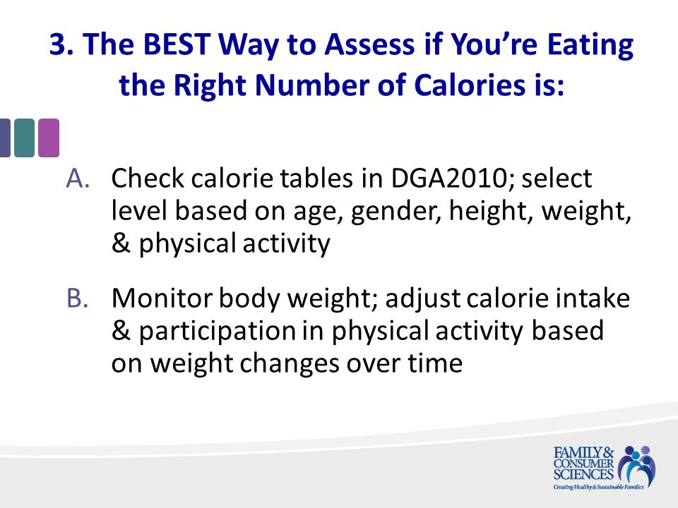 3. The BEST Way to Assess if Youre Eating the Right Number of Calories is: A.Check calorie tables in DGA2010; select level based on age, gender, heigh