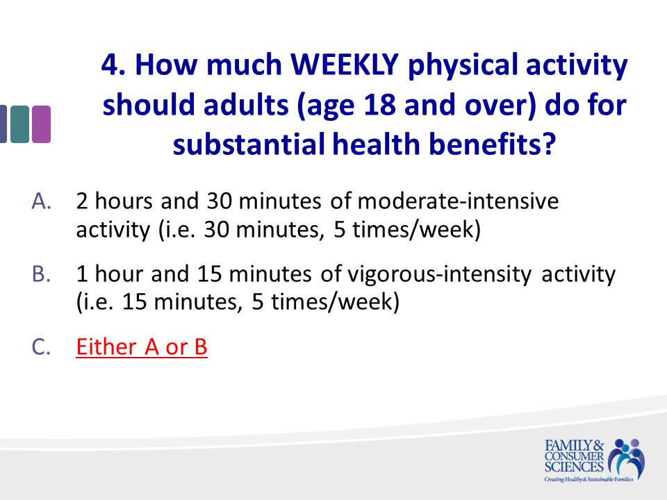 4. How much WEEKLY physical activity should adults (age 18 and over) do for substantial health benefits? A.2 hours and 30 minutes of moderate-intensiv