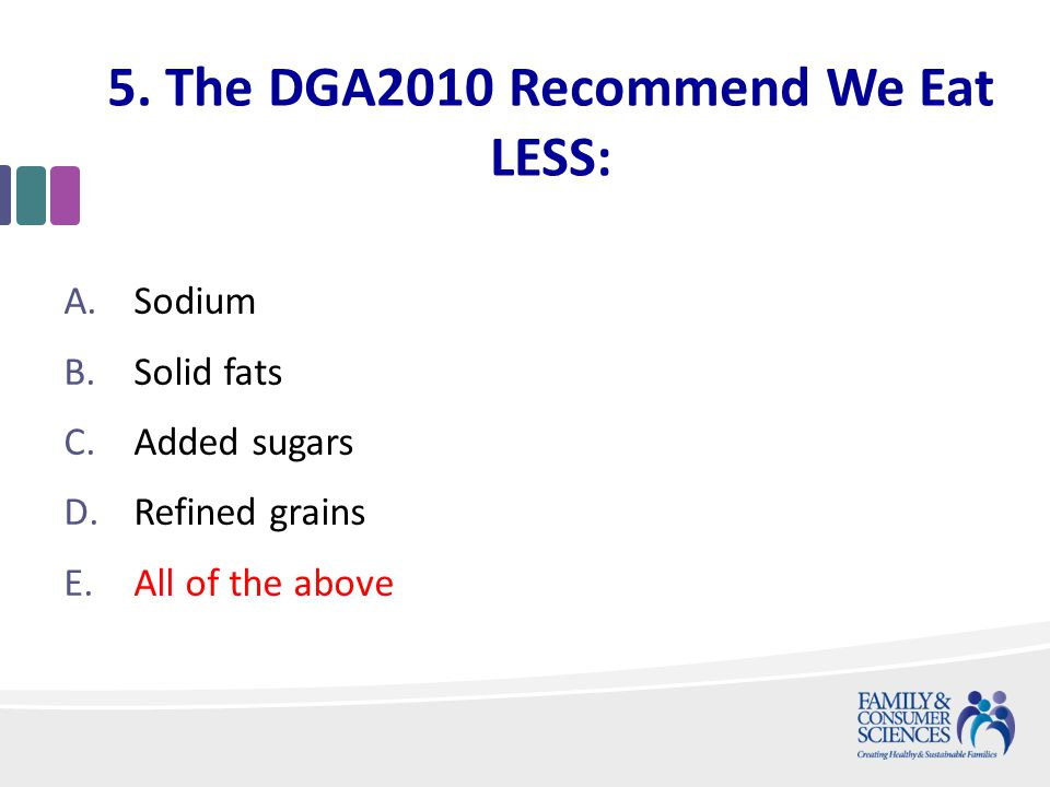 5. The DGA2010 Recommend We Eat LESS: A.Sodium B.Solid fats C.Added sugars D.Refined grains E.All of the above