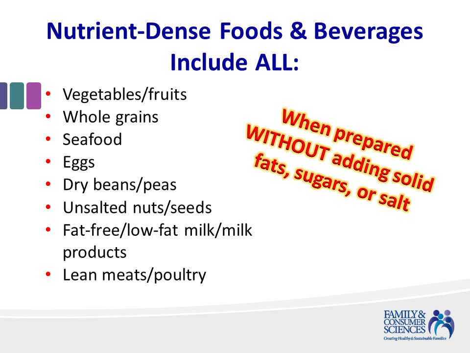 Nutrient-Dense Foods & Beverages Include ALL: Vegetables/fruits Whole grains Seafood Eggs Dry beans/peas Unsalted nuts/seeds Fat-free/low-fat milk/milk products Lean meats/poultry
