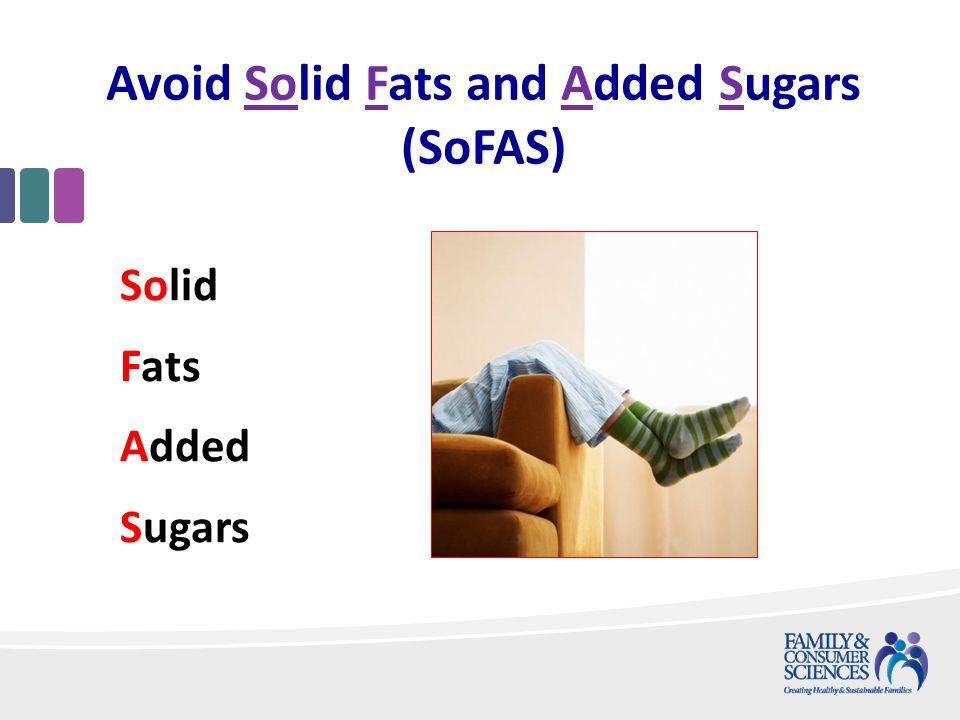Avoid Solid Fats and Added Sugars (SoFAS) Solid Fats Added Sugars