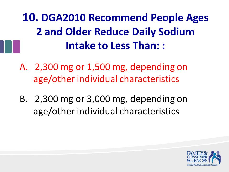 10. DGA2010 Recommend People Ages 2 and Older Reduce Daily Sodium Intake to Less Than: : A.2,300 mg or 1,500 mg, depending on age/other individual cha