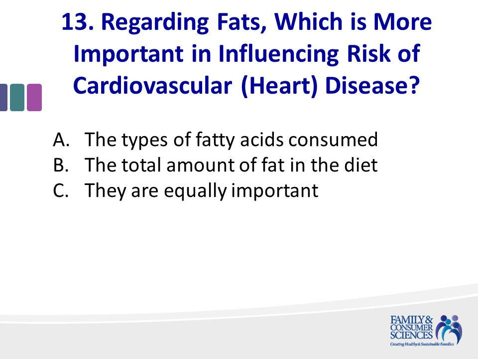 13. Regarding Fats, Which is More Important in Influencing Risk of Cardiovascular (Heart) Disease.
