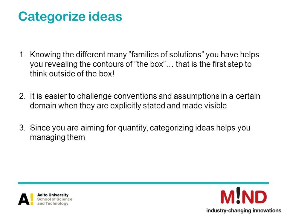 Categorize ideas 1.Knowing the different many families of solutions you have helps you revealing the contours of the box… that is the first step to think outside of the box.