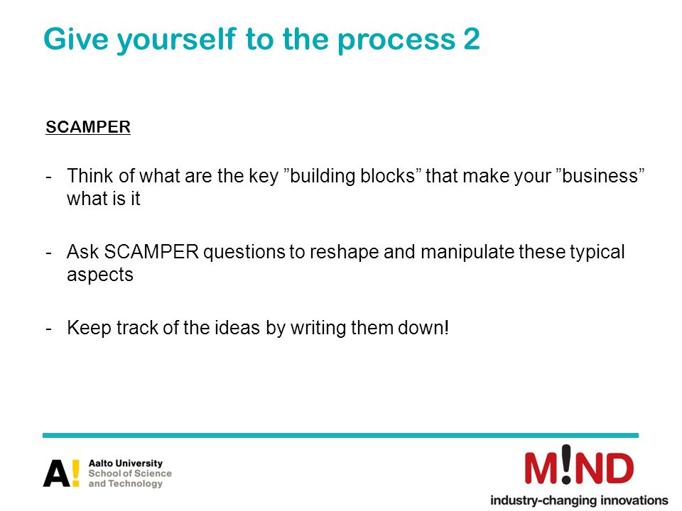 Give yourself to the process 2 SCAMPER -Think of what are the key building blocks that make your business what is it -Ask SCAMPER questions to reshape and manipulate these typical aspects -Keep track of the ideas by writing them down!