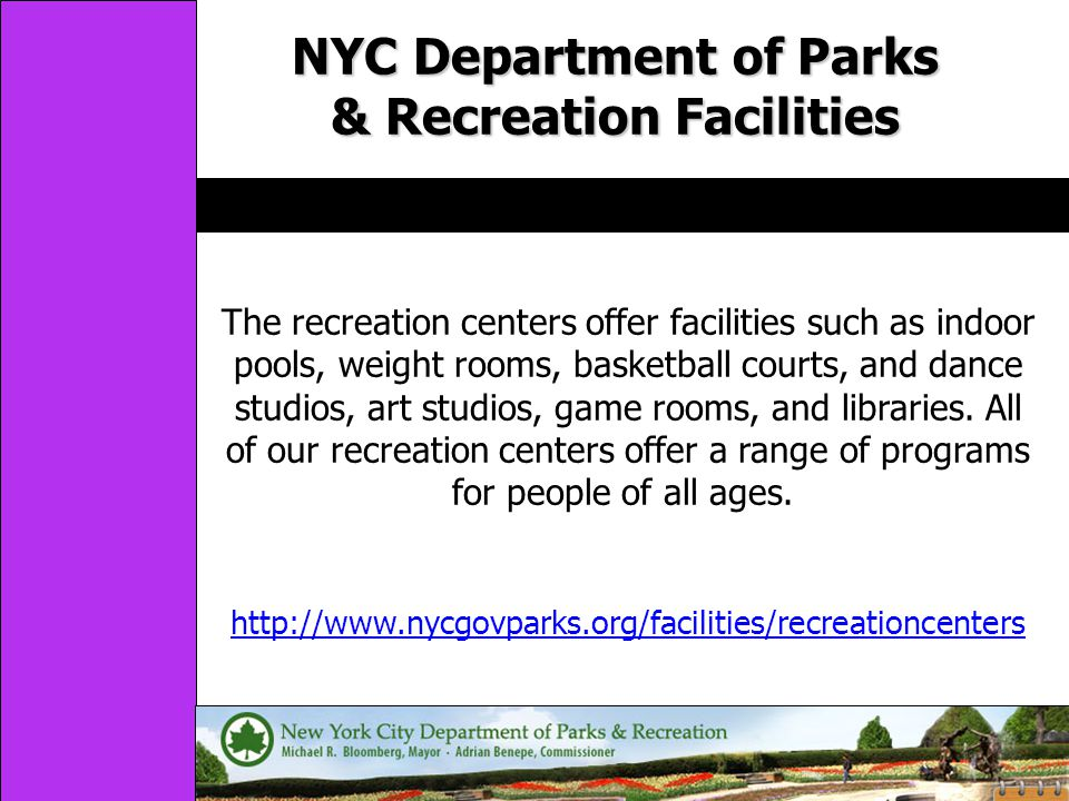 NYC Department of Parks & Recreation Facilities http://www.nycgovparks.org/facilities/recreationcenters The recreation centers offer facilities such as indoor pools, weight rooms, basketball courts, and dance studios, art studios, game rooms, and libraries.