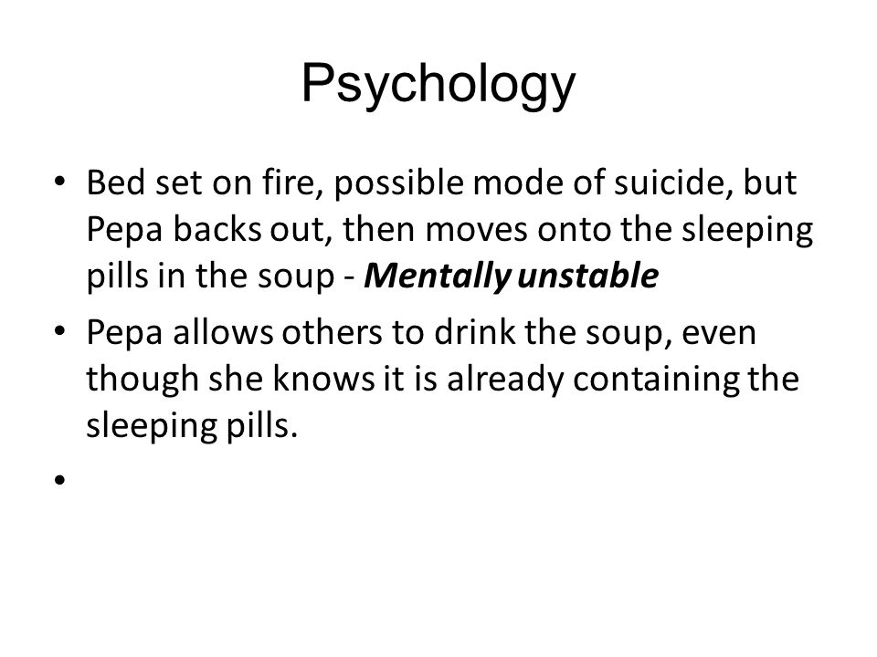 Psychology Bed set on fire, possible mode of suicide, but Pepa backs out, then moves onto the sleeping pills in the soup - Mentally unstable Pepa allows others to drink the soup, even though she knows it is already containing the sleeping pills.