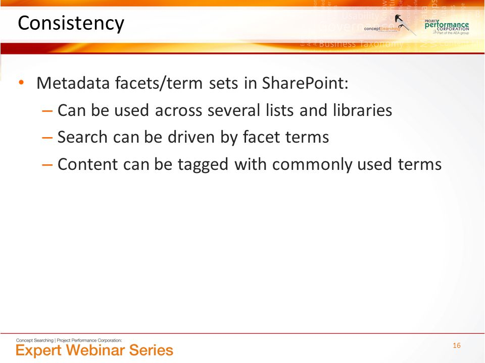 Consistency Metadata facets/term sets in SharePoint: – Can be used across several lists and libraries – Search can be driven by facet terms – Content can be tagged with commonly used terms 16