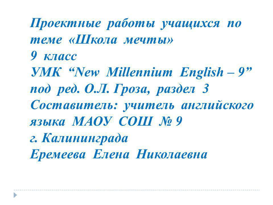 Проектные работы учащихся по теме «Школа мечты» 9 класс УМК New Millennium English – 9 под ред. О.Л. Гроза, раздел 3 Составитель: учитель английского
