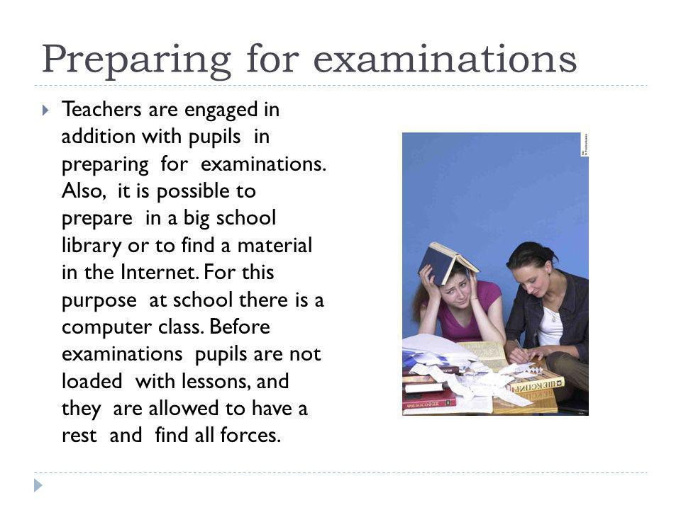 Preparing for examinations Teachers are engaged in addition with pupils in preparing for examinations. Also, it is possible to prepare in a big school