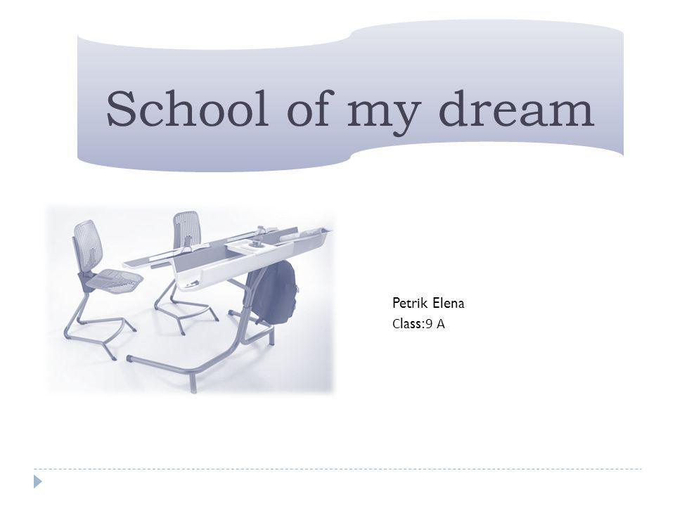 School of my dream Petrik Elena С lass:9 А