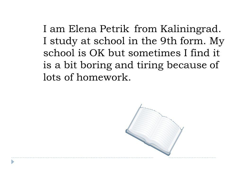 I am Elena Petrik from Kaliningrad. I study at school in the 9th form. My school is OK but sometimes I find it is a bit boring and tiring because of l