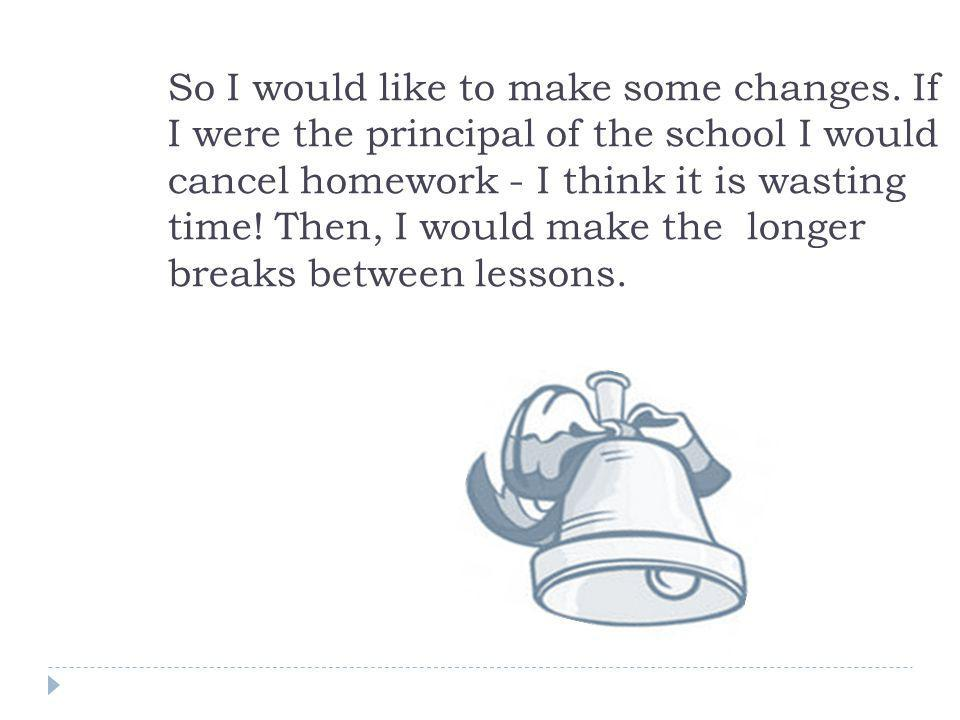 So I would like to make some changes. If I were the principal of the school I would cancel homework - I think it is wasting time! Then, I would make t