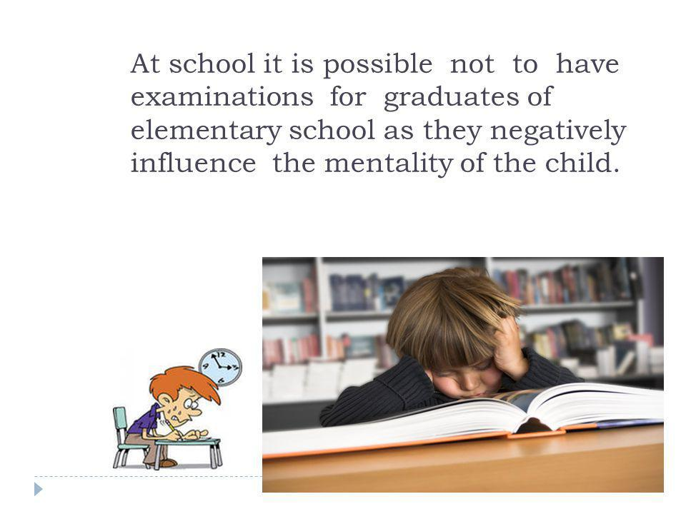 At school it is possible not to have examinations for graduates of elementary school as they negatively influence the mentality of the child.
