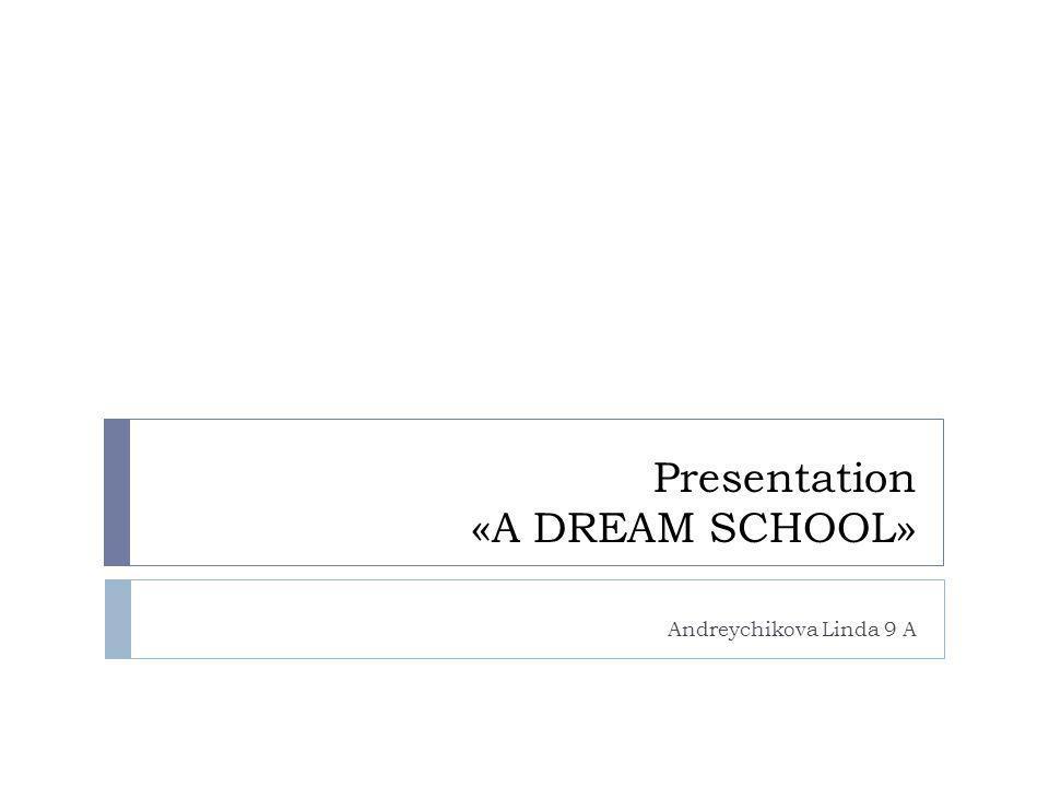 Presentation «A DREAM SCHOOL» Andreychikova Linda 9 A