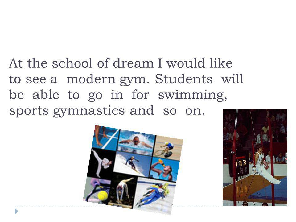 At the school of dream I would like to see a modern gym. Students will be able to go in for swimming, sports gymnastics and so on.