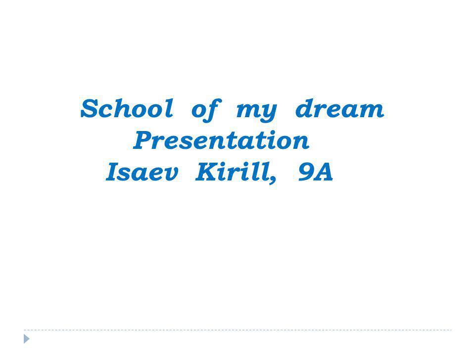 School of my dream Presentation Isaev Kirill, 9A