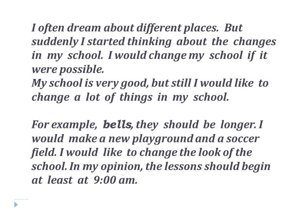 I often dream about different places. But suddenly I started thinking about the changes in my school. I would change my school if it were possible. My