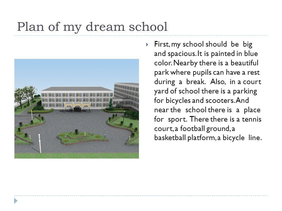 Plan of my dream school First, my school should be big and spacious. It is painted in blue color. Nearby there is a beautiful park where pupils can ha