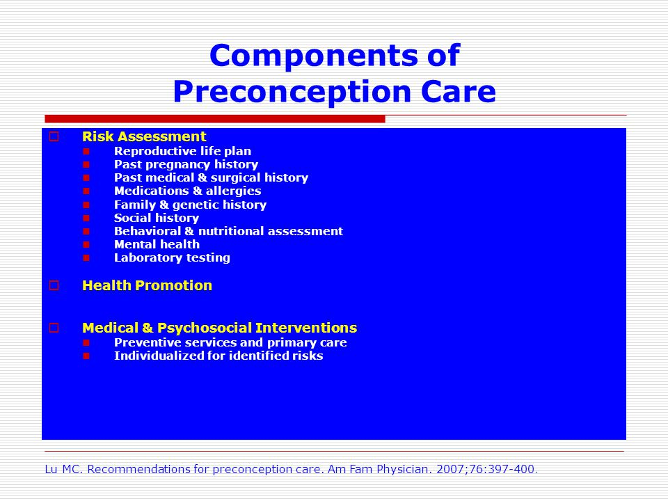 Components of Preconception Care Risk Assessment Reproductive life plan Past pregnancy history Past medical & surgical history Medications & allergies Family & genetic history Social history Behavioral & nutritional assessment Mental health Laboratory testing Health Promotion Medical & Psychosocial Interventions Preventive services and primary care Individualized for identified risks Lu MC.
