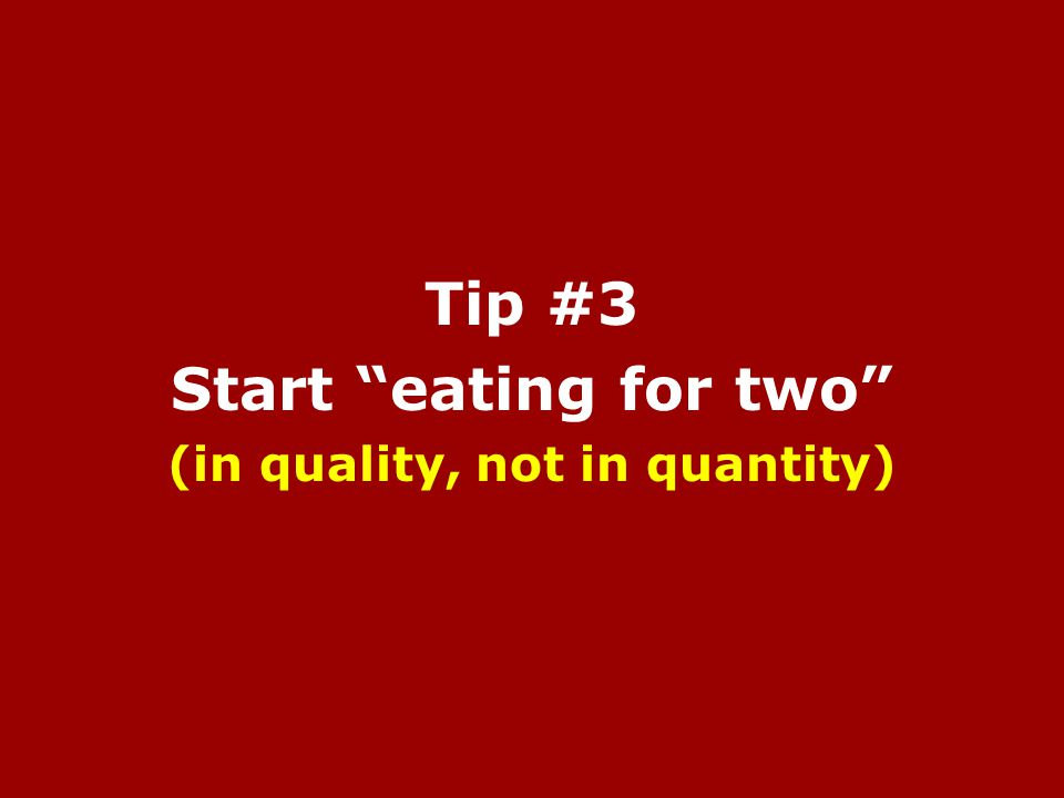 Tip #3 Start eating for two (in quality, not in quantity)