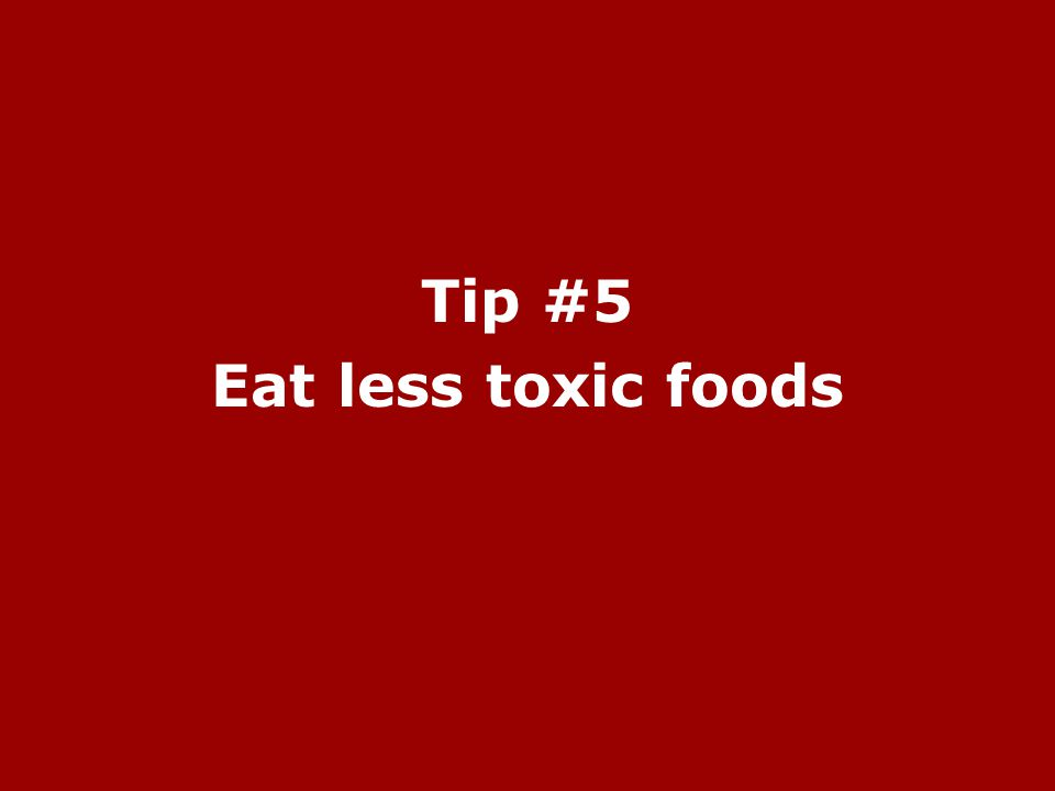 Tip #5 Eat less toxic foods