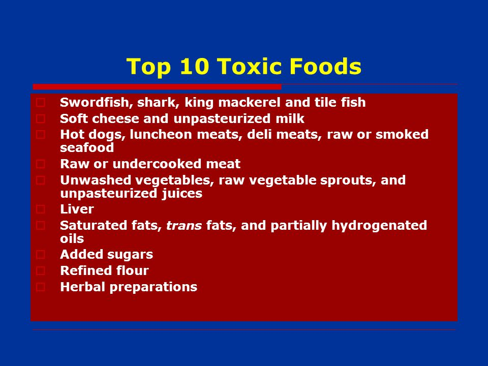Top 10 Toxic Foods Swordfish, shark, king mackerel and tile fish Soft cheese and unpasteurized milk Hot dogs, luncheon meats, deli meats, raw or smoked seafood Raw or undercooked meat Unwashed vegetables, raw vegetable sprouts, and unpasteurized juices Liver Saturated fats, trans fats, and partially hydrogenated oils Added sugars Refined flour Herbal preparations