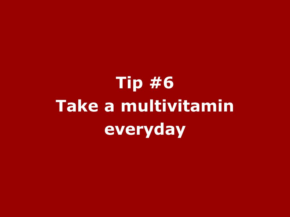 Tip #6 Take a multivitamin everyday