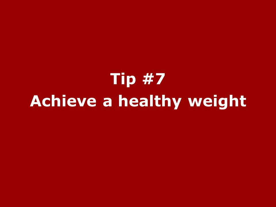 Tip #7 Achieve a healthy weight