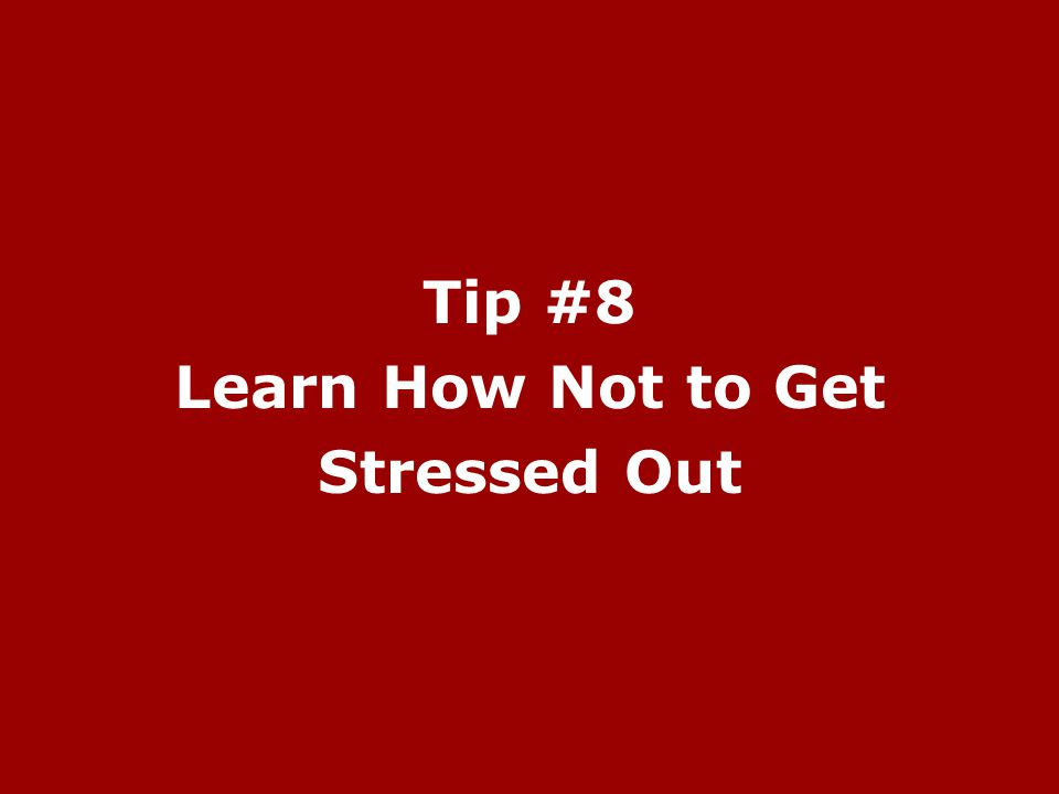 Tip #8 Learn How Not to Get Stressed Out