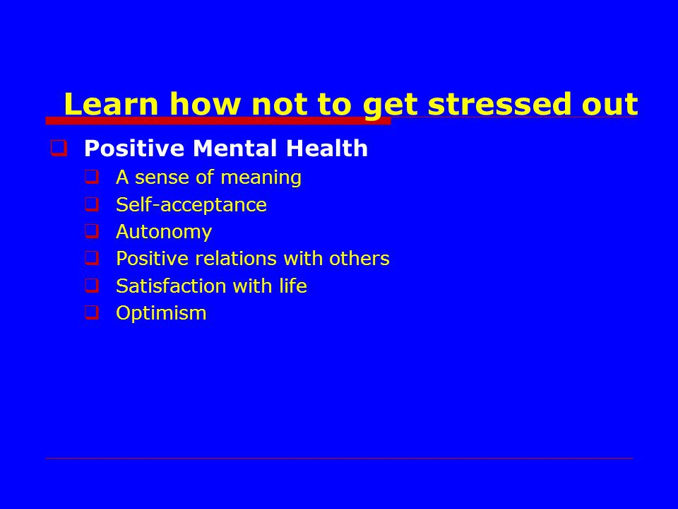 Positive Mental Health A sense of meaning Self-acceptance Autonomy Positive relations with others Satisfaction with life Optimism Learn how not to get stressed out